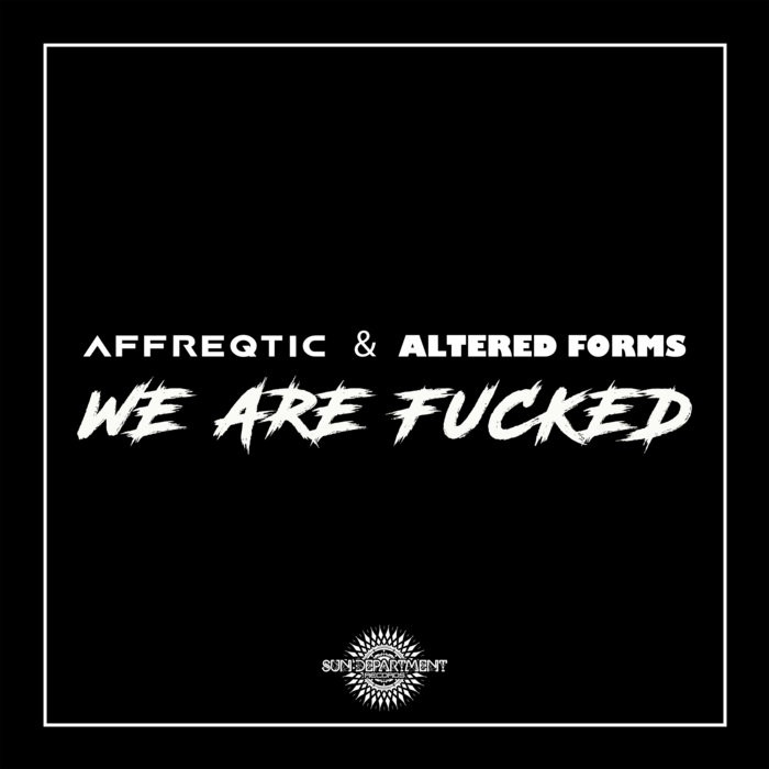 Sun Department Records - AFFREQTIC, ALTERED FORMS - We are Fucked